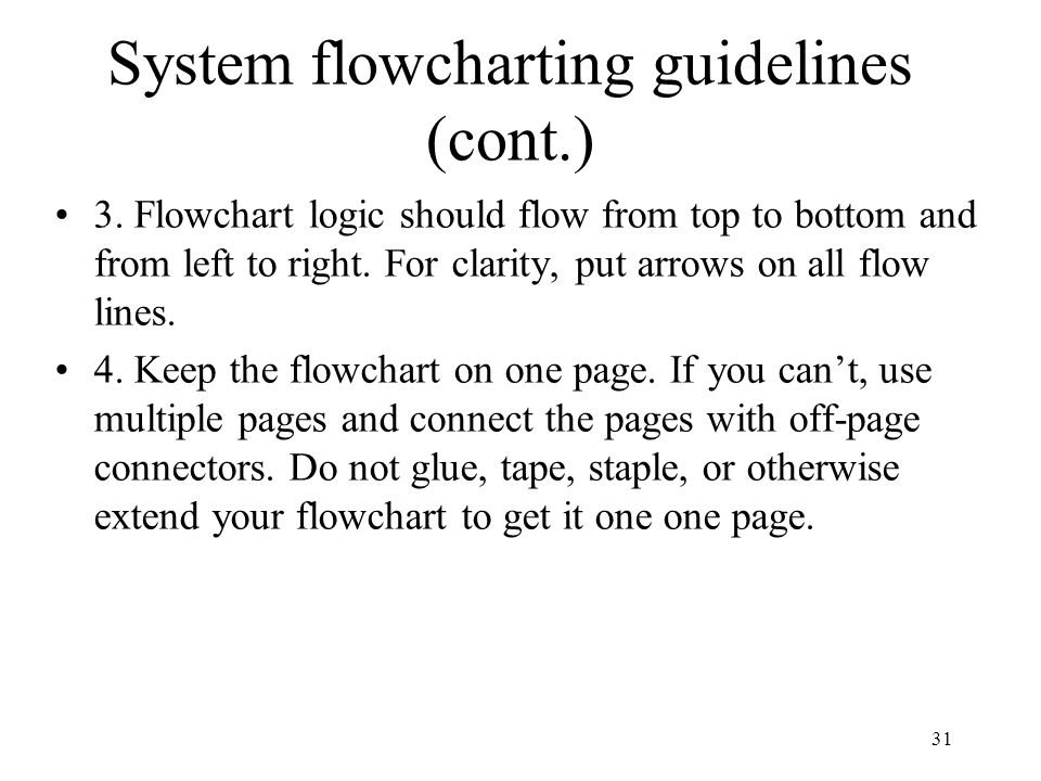 31 System flowcharting guidelines (cont.) 3. Flowchart logic should flow from top to bottom and from left to right. For clarity, put arrows on all flo