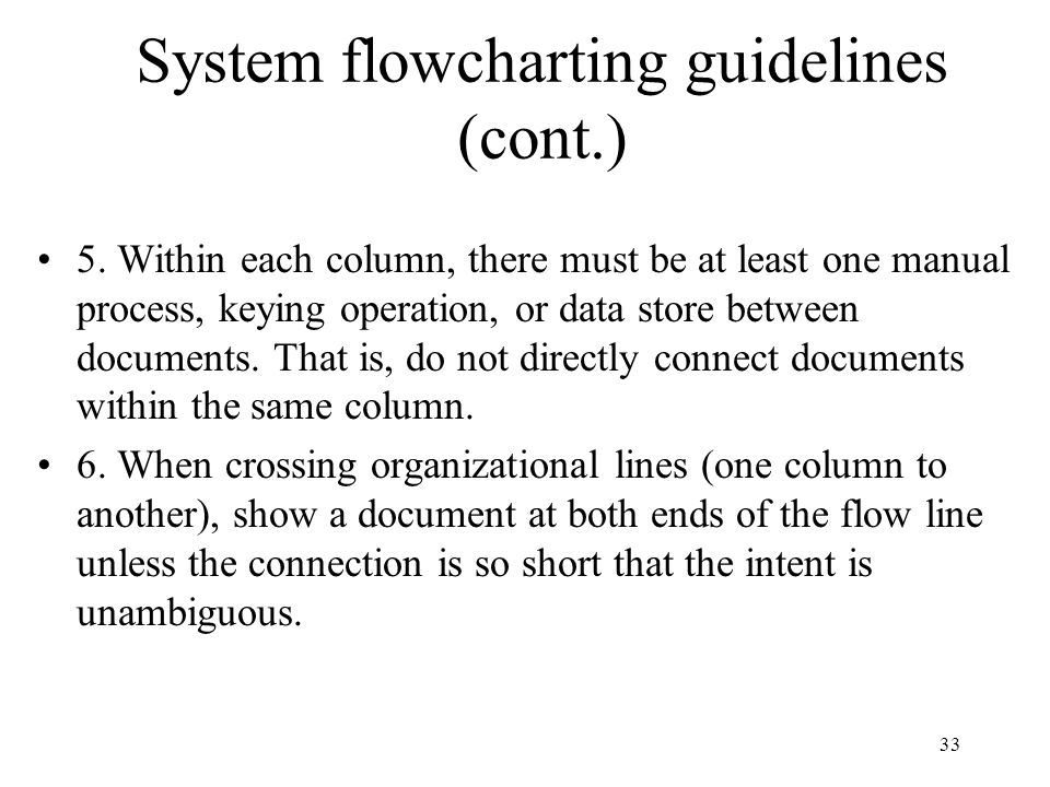 33 System flowcharting guidelines (cont.) 5. Within each column, there must be at least one manual process, keying operation, or data store between do
