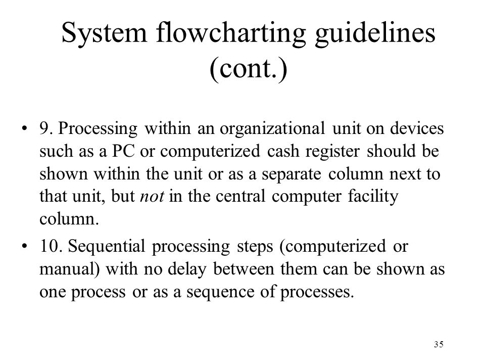 35 System flowcharting guidelines (cont.) 9. Processing within an organizational unit on devices such as a PC or computerized cash register should be