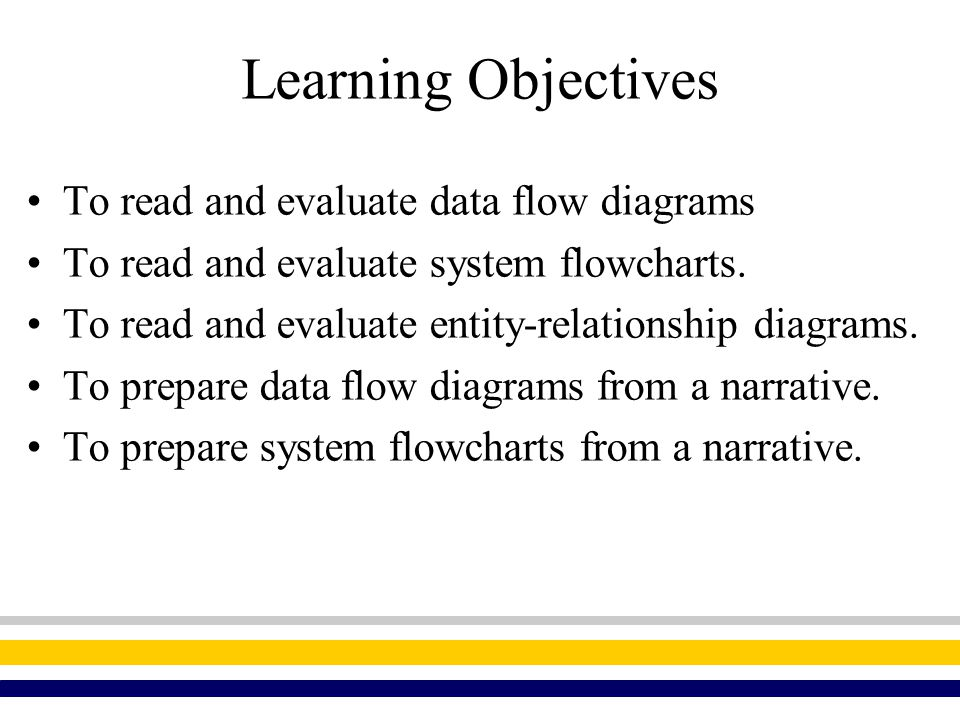 Learning Objectives To read and evaluate data flow diagrams To read and evaluate system flowcharts. To read and evaluate entity-relationship diagrams.