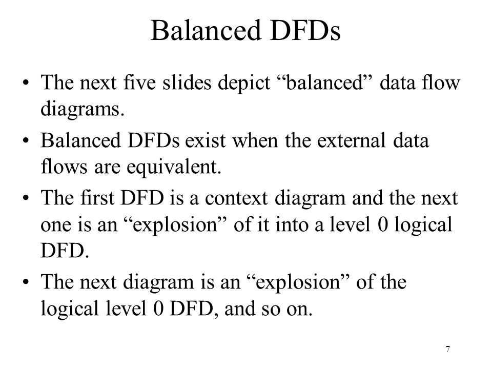 """7 Balanced DFDs The next five slides depict """"balanced"""" data flow diagrams. Balanced DFDs exist when the external data flows are equivalent. The first"""