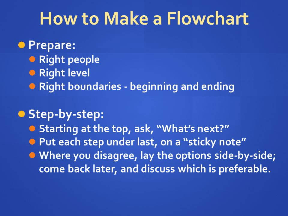 """How to Make a Flowchart Prepare: Right people Right level Right boundaries - beginning and ending Step-by-step: Starting at the top, ask, """"What's next"""