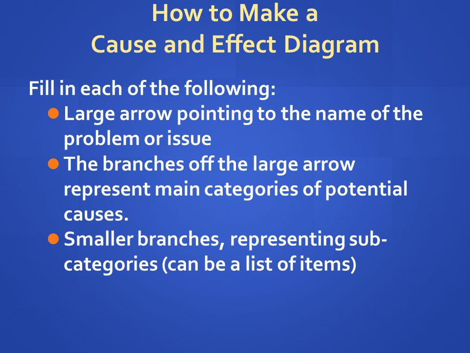 How to Make a Cause and Effect Diagram Fill in each of the following: Large arrow pointing to the name of the problem or issue The branches off the large arrow represent main categories of potential causes.