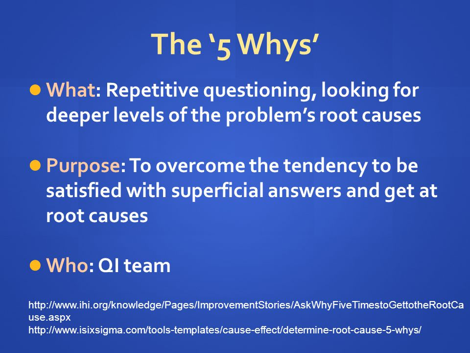 The '5 Whys' What: Repetitive questioning, looking for deeper levels of the problem's root causes Purpose: To overcome the tendency to be satisfied with superficial answers and get at root causes Who: QI team http://www.ihi.org/knowledge/Pages/ImprovementStories/AskWhyFiveTimestoGettotheRootCa use.aspx http://www.isixsigma.com/tools-templates/cause-effect/determine-root-cause-5-whys/