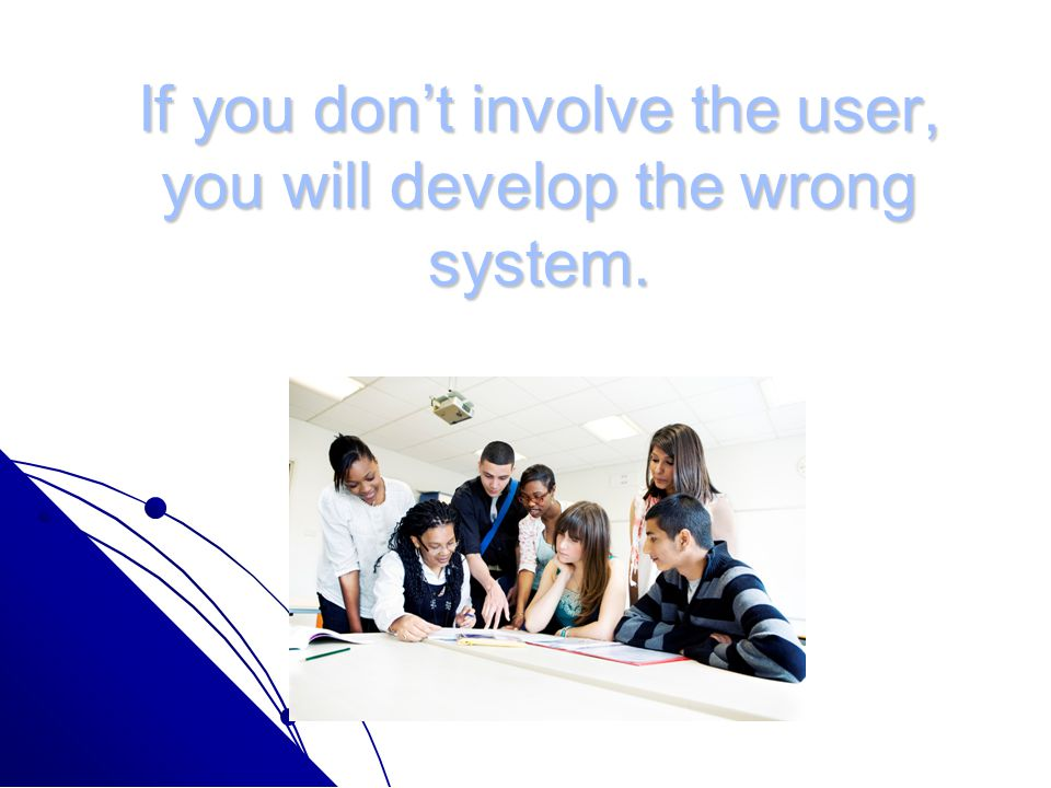 If you don't involve the user, you will develop the wrong system. Brian Joiner