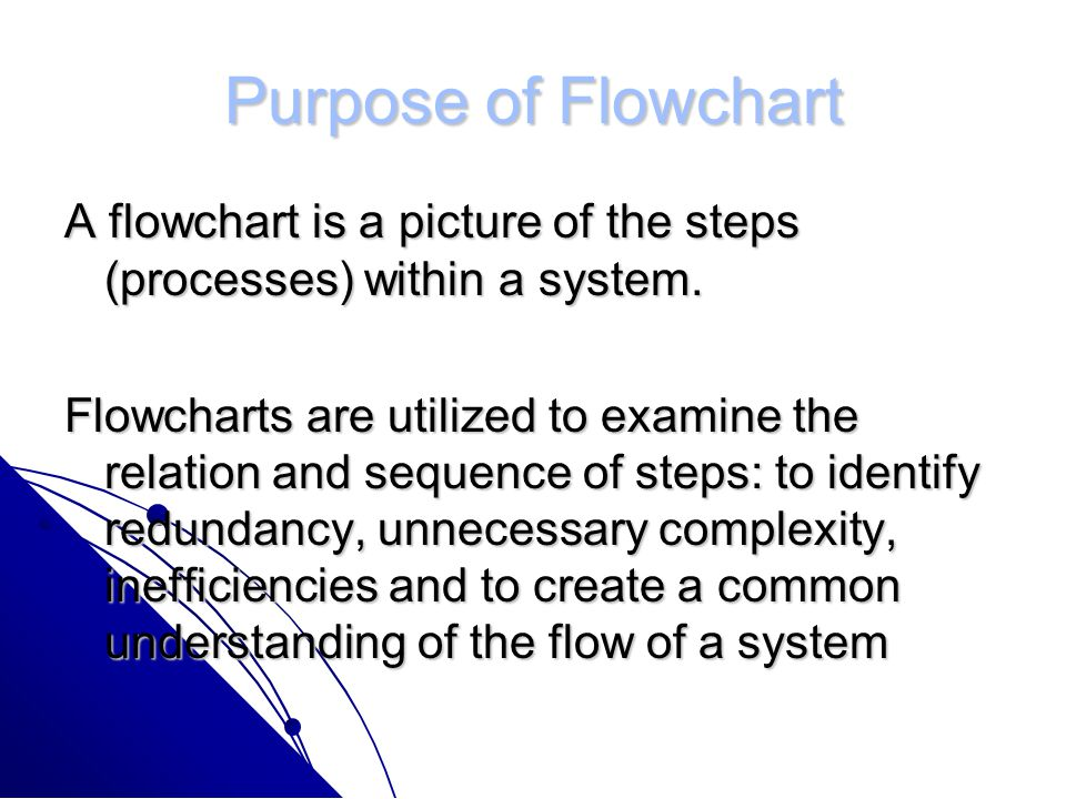 Purpose of Flowchart A flowchart is a picture of the steps (processes) within a system.