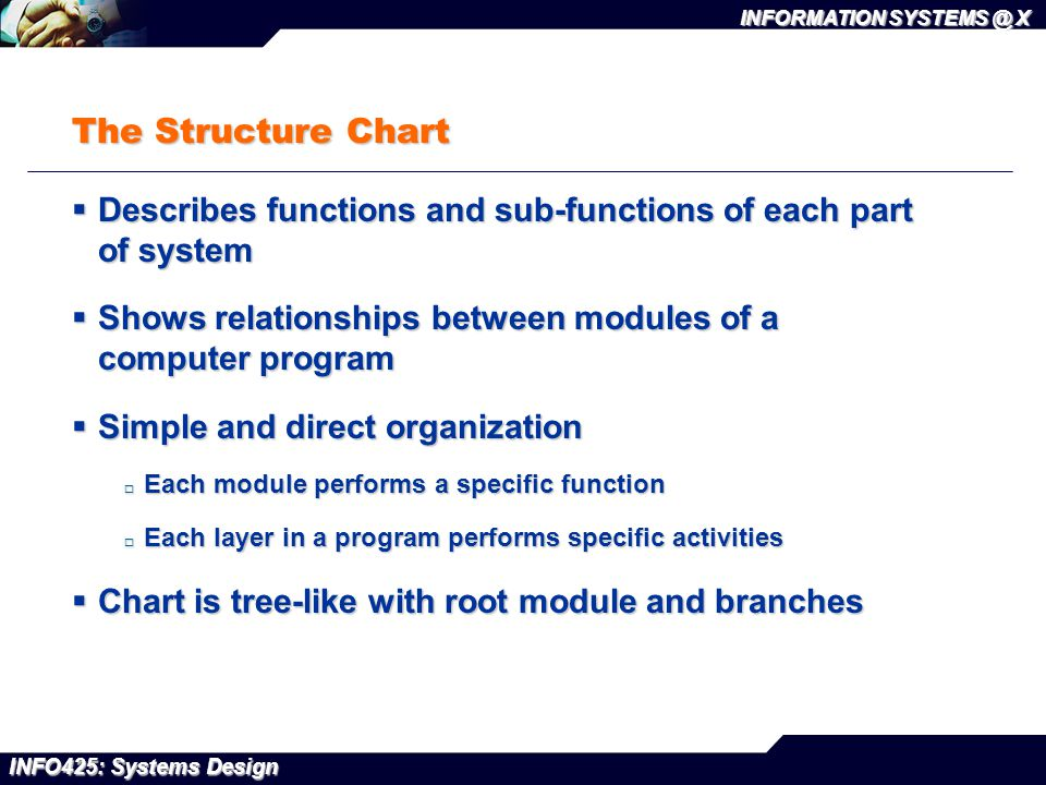 INFO425: Systems Design INFORMATION SYSTEMS @ X The Structure Chart  Describes functions and sub-functions of each part of system  Shows relationshi