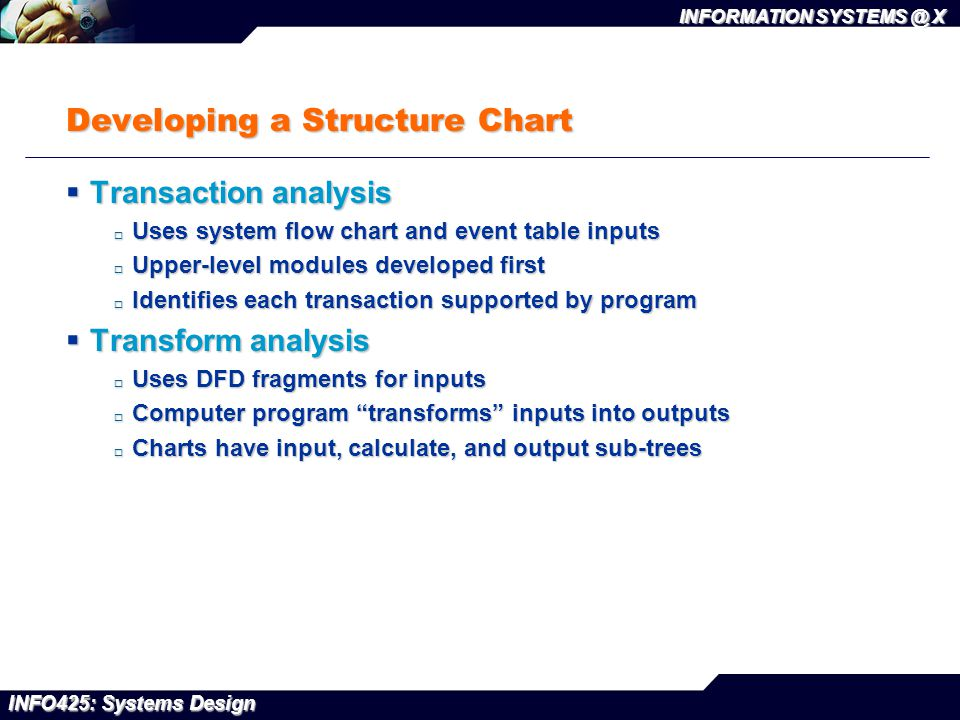 INFO425: Systems Design INFORMATION SYSTEMS @ X Developing a Structure Chart  Transaction analysis  Uses system flow chart and event table inputs 