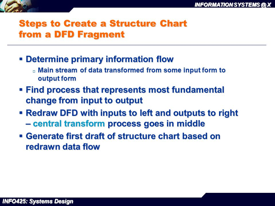 INFO425: Systems Design INFORMATION SYSTEMS @ X Steps to Create a Structure Chart from a DFD Fragment  Determine primary information flow  Main stre