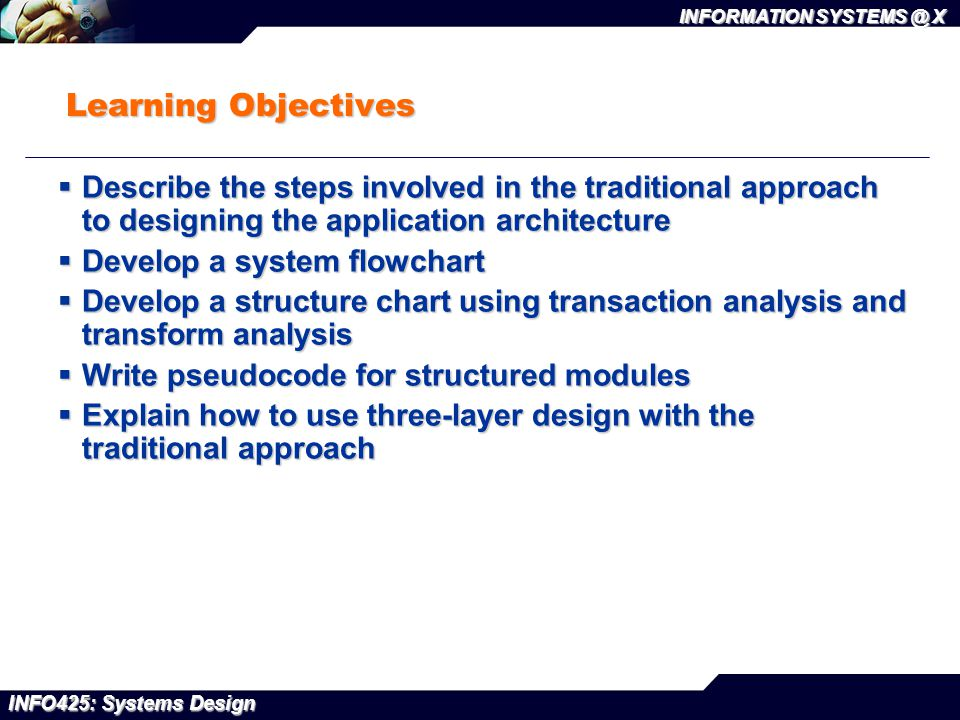 INFO425: Systems Design INFORMATION SYSTEMS @ X Learning Objectives  Describe the steps involved in the traditional approach to designing the applica