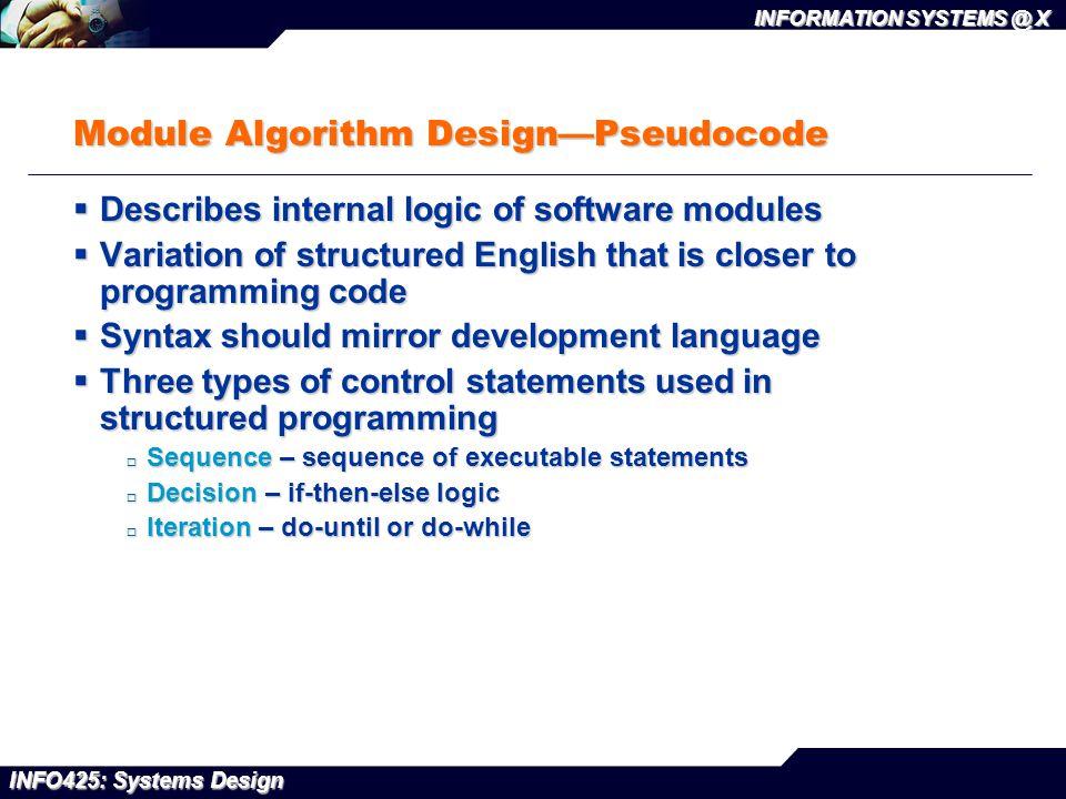 INFO425: Systems Design INFORMATION SYSTEMS @ X Module Algorithm Design—Pseudocode  Describes internal logic of software modules  Variation of struc
