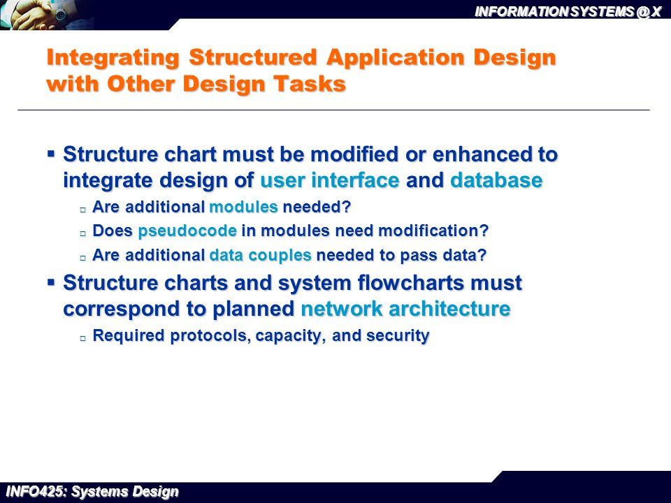 INFO425: Systems Design INFORMATION SYSTEMS @ X Integrating Structured Application Design with Other Design Tasks  Structure chart must be modified o
