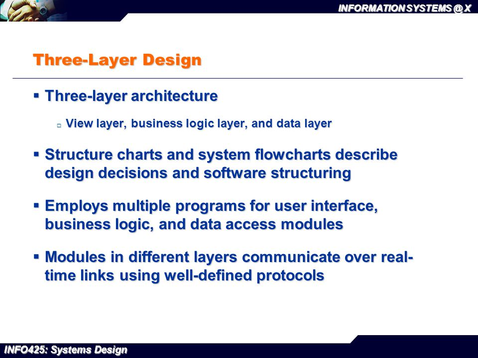 INFO425: Systems Design INFORMATION SYSTEMS @ X Three-Layer Design  Three-layer architecture  View layer, business logic layer, and data layer  Str