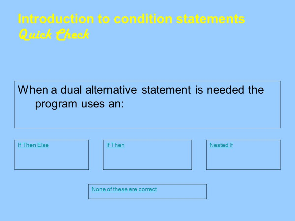 Introduction to condition statements Quick Check When a dual alternative statement is needed the program uses an: If Then ElseNested IfIf Then None of these are correct