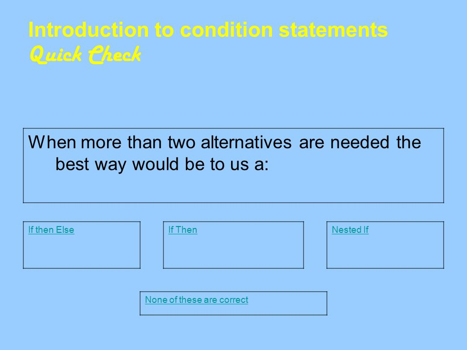 Introduction to condition statements Quick Check When more than two alternatives are needed the best way would be to us a: If then ElseNested IfIf Then None of these are correct