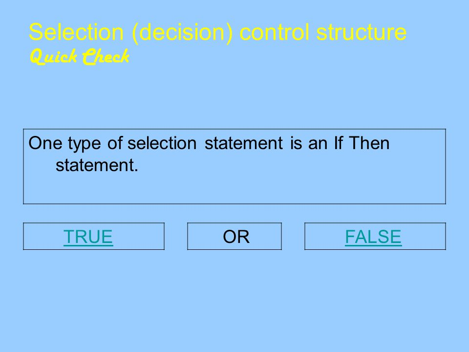 Selection (decision) control structure Quick Check One type of selection statement is an If Then statement.