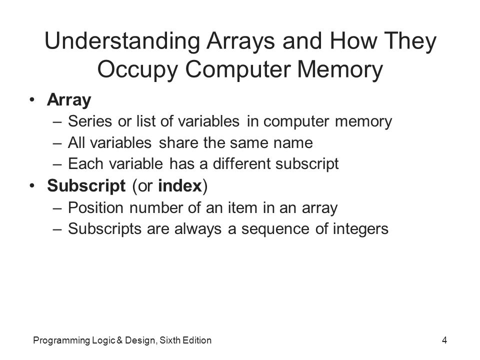 How Arrays Occupy Computer Memory Each item has same name and same data type Element: an item in the array Array elements are contiguous in memory Size of the array: number of elements it will hold Programming Logic & Design, Sixth Edition5