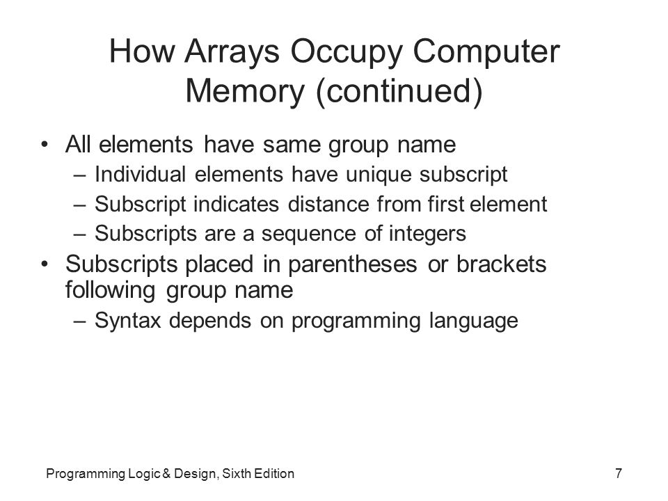 Manipulating an Array to Replace Nested Decisions Example: Human Resources Department Dependents report –List employees who have claimed zero through five dependents Assume no employee has more than five dependents Application produces counts for dependent categories –Uses series of decisions Application does not scale up to more dependents Programming Logic & Design, Sixth Edition8