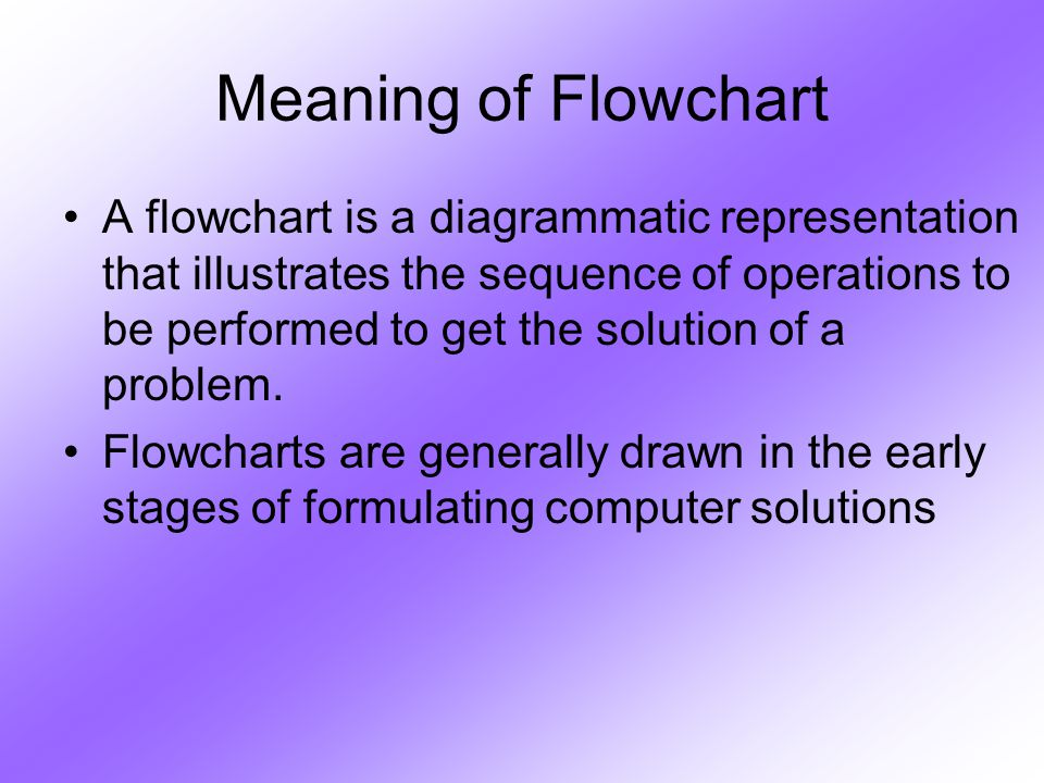 Meaning of Flowchart A flowchart is a diagrammatic representation that illustrates the sequence of operations to be performed to get the solution of a problem.