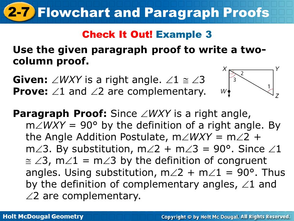 Holt McDougal Geometry 2-7 Flowchart and Paragraph Proofs Check It Out! Example 3 Given: WXY is a right angle. 1  3 Prove: 1 and 2 are complemen