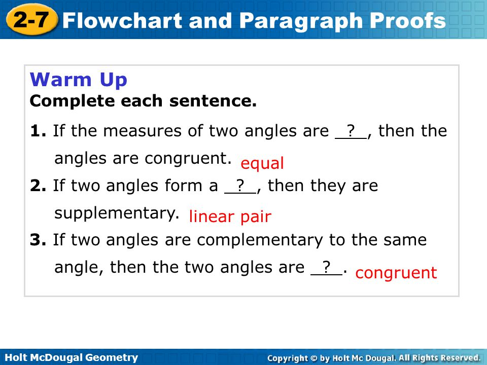 2-7 Flowchart and Paragraph Proofs Warm Up Complete each sentence. 1. If the measures of two angles are ?, then the angles are congruent. 2. If two an