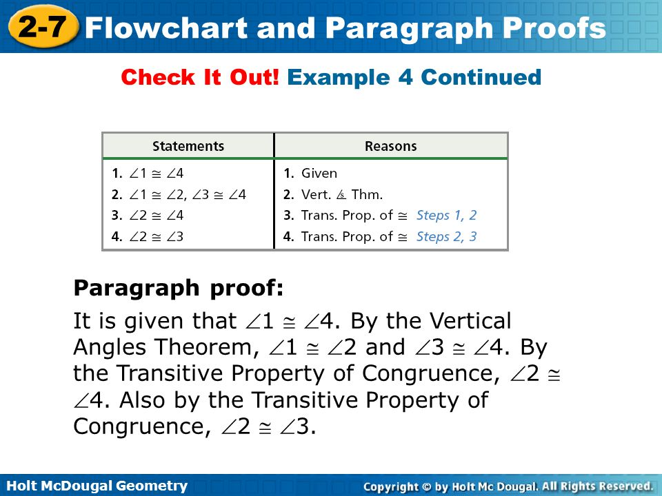 Holt McDougal Geometry 2-7 Flowchart and Paragraph Proofs It is given that 1  4. By the Vertical Angles Theorem, 1  2 and 3  4. By the Transi