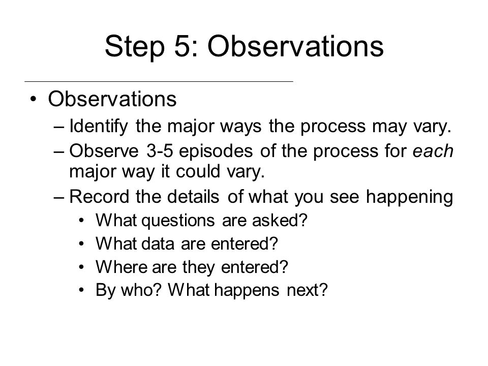 Step 5: Observations Observations –Identify the major ways the process may vary. –Observe 3-5 episodes of the process for each major way it could vary