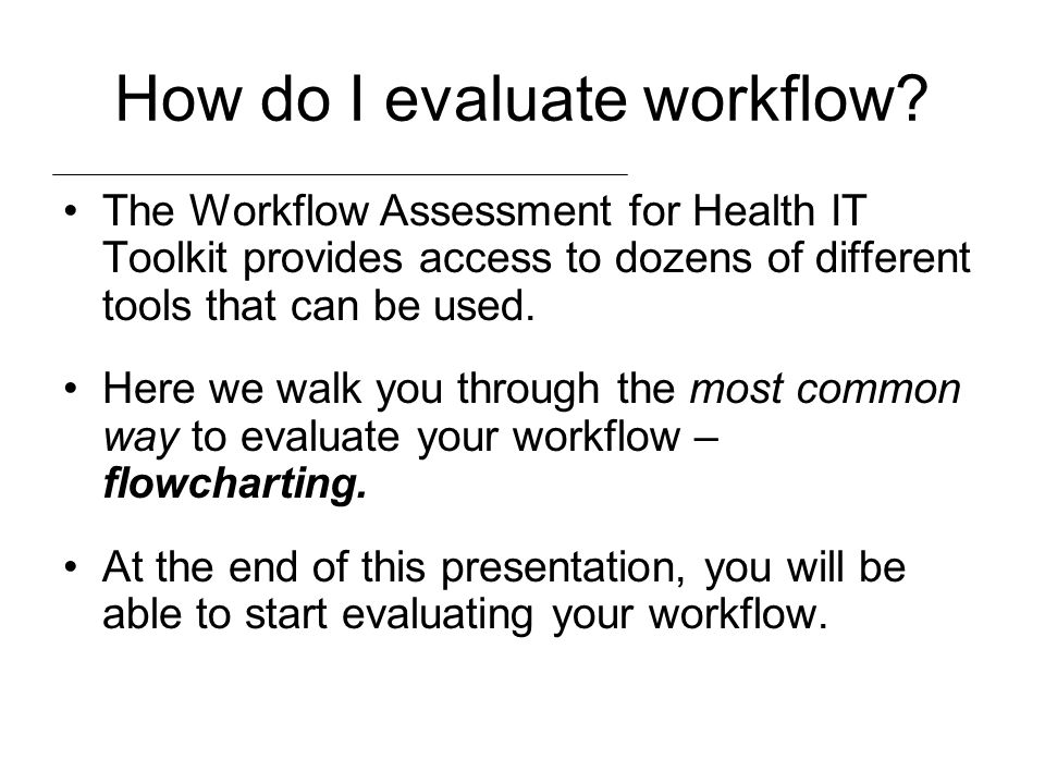 How do I evaluate workflow? The Workflow Assessment for Health IT Toolkit provides access to dozens of different tools that can be used. Here we walk