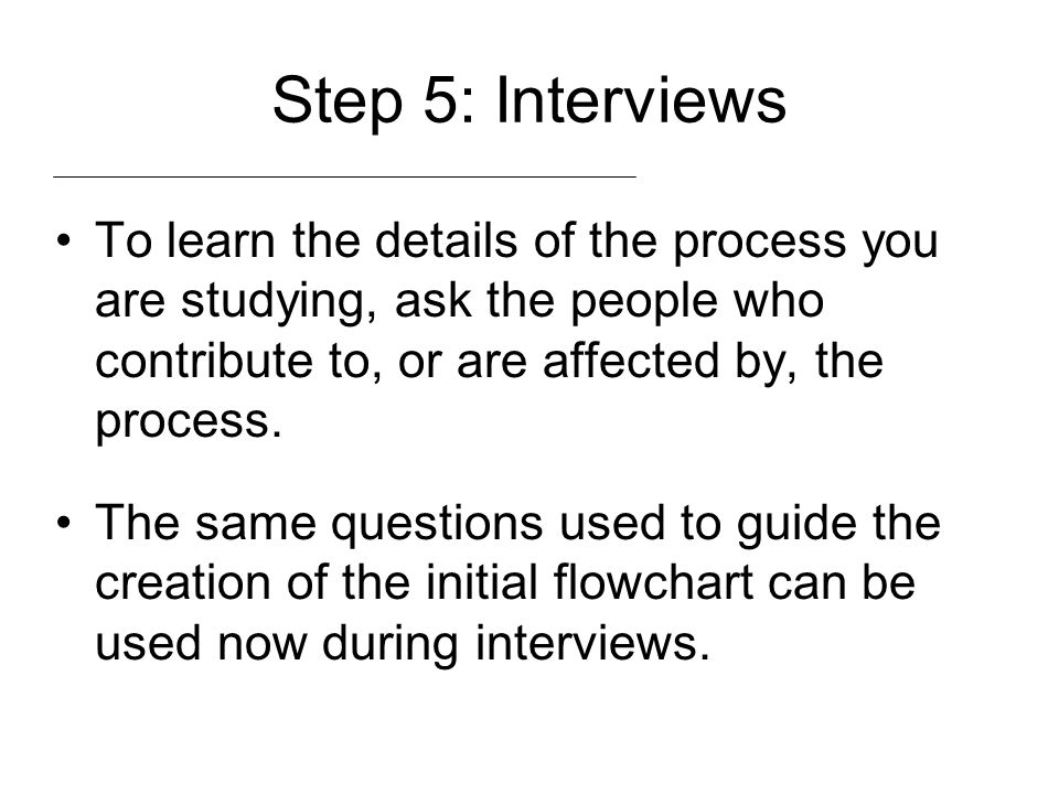 Step 5: Interviews To learn the details of the process you are studying, ask the people who contribute to, or are affected by, the process. The same q