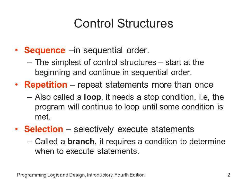 Programming Logic and Design, Introductory, Fourth Edition2 Control Structures Sequence –in sequential order. –The simplest of control structures – st