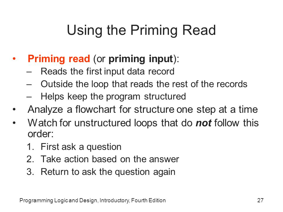 Programming Logic and Design, Introductory, Fourth Edition27 Using the Priming Read Priming read (or priming input): –Reads the first input data recor