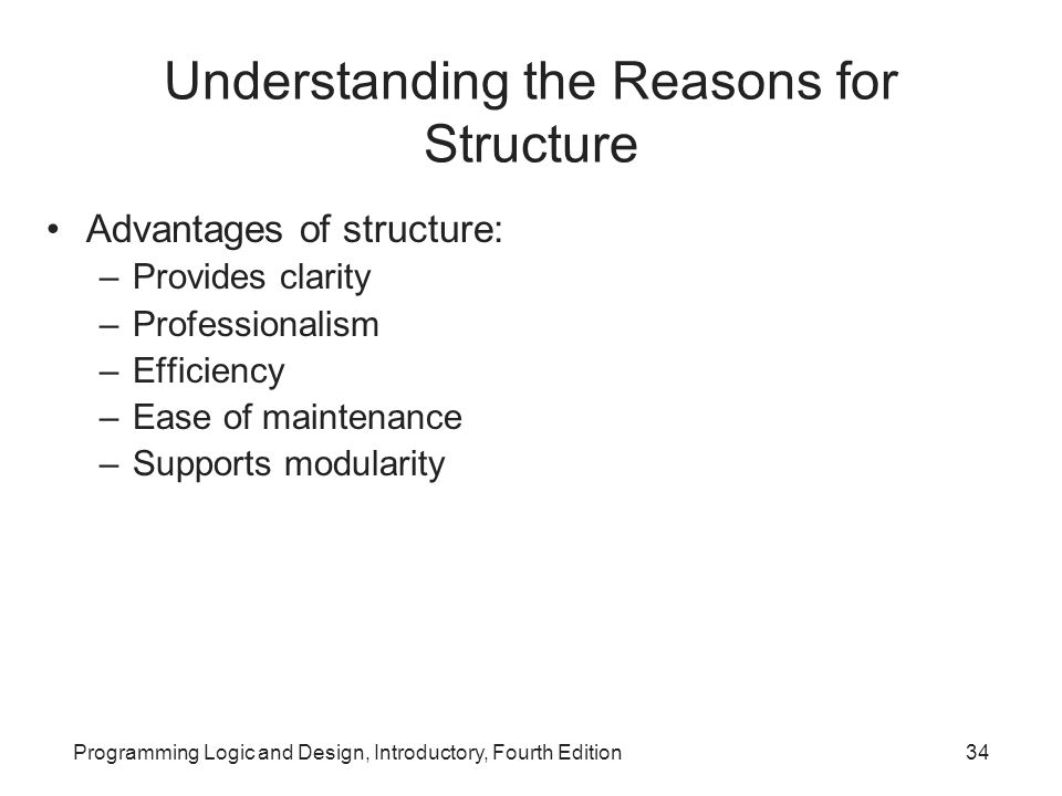 Programming Logic and Design, Introductory, Fourth Edition34 Understanding the Reasons for Structure Advantages of structure: –Provides clarity –Profe