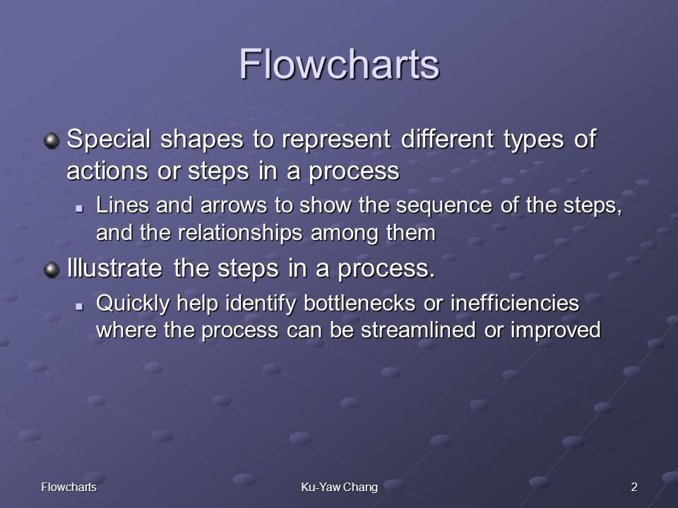 2FlowchartsKu-Yaw Chang Flowcharts Special shapes to represent different types of actions or steps in a process Lines and arrows to show the sequence of the steps, and the relationships among them Lines and arrows to show the sequence of the steps, and the relationships among them Illustrate the steps in a process.