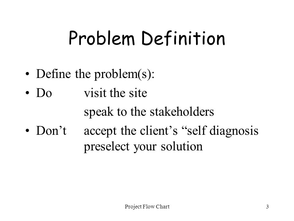 "Project Flow Chart3 Problem Definition Define the problem(s): Dovisit the site speak to the stakeholders Don'taccept the client's ""self diagnosis pres"