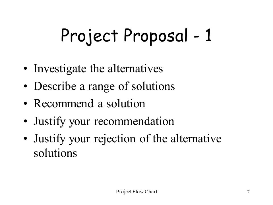 Project Flow Chart7 Project Proposal - 1 Investigate the alternatives Describe a range of solutions Recommend a solution Justify your recommendation J