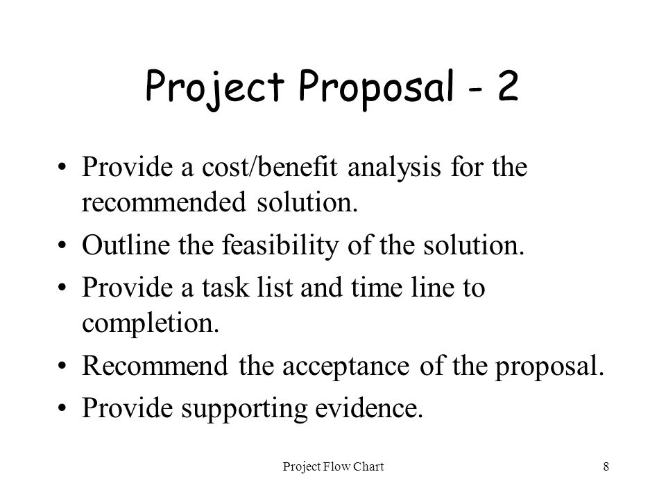 Project Flow Chart8 Project Proposal - 2 Provide a cost/benefit analysis for the recommended solution. Outline the feasibility of the solution. Provid
