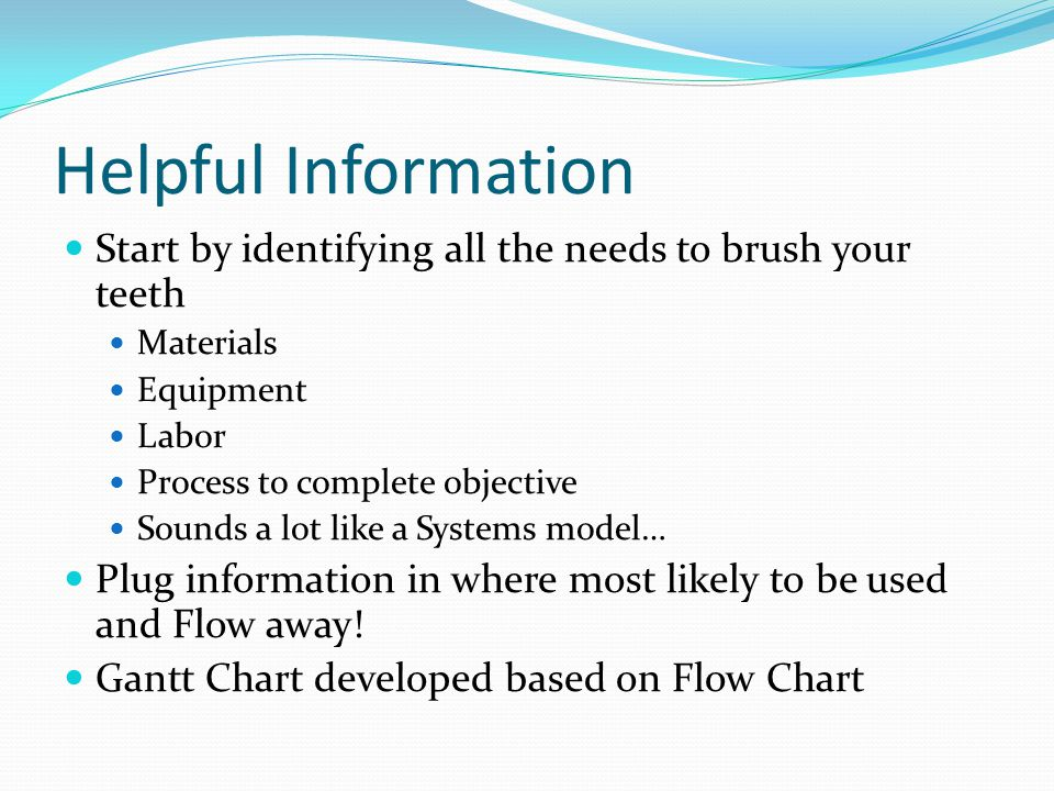 Helpful Information Start by identifying all the needs to brush your teeth Materials Equipment Labor Process to complete objective Sounds a lot like a Systems model… Plug information in where most likely to be used and Flow away.