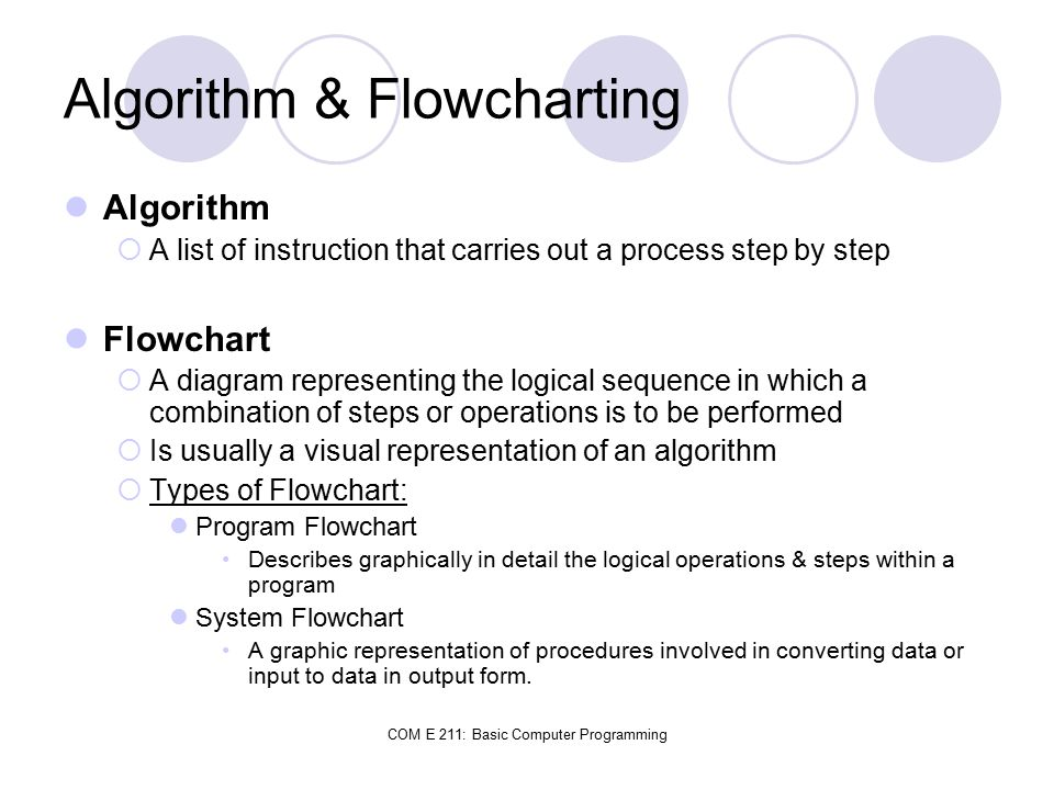 COM E 211: Basic Computer Programming Algorithm & Flowcharting Algorithm  A list of instruction that carries out a process step by step Flowchart  A diagram representing the logical sequence in which a combination of steps or operations is to be performed  Is usually a visual representation of an algorithm  Types of Flowchart: Program Flowchart Describes graphically in detail the logical operations & steps within a program System Flowchart A graphic representation of procedures involved in converting data or input to data in output form.