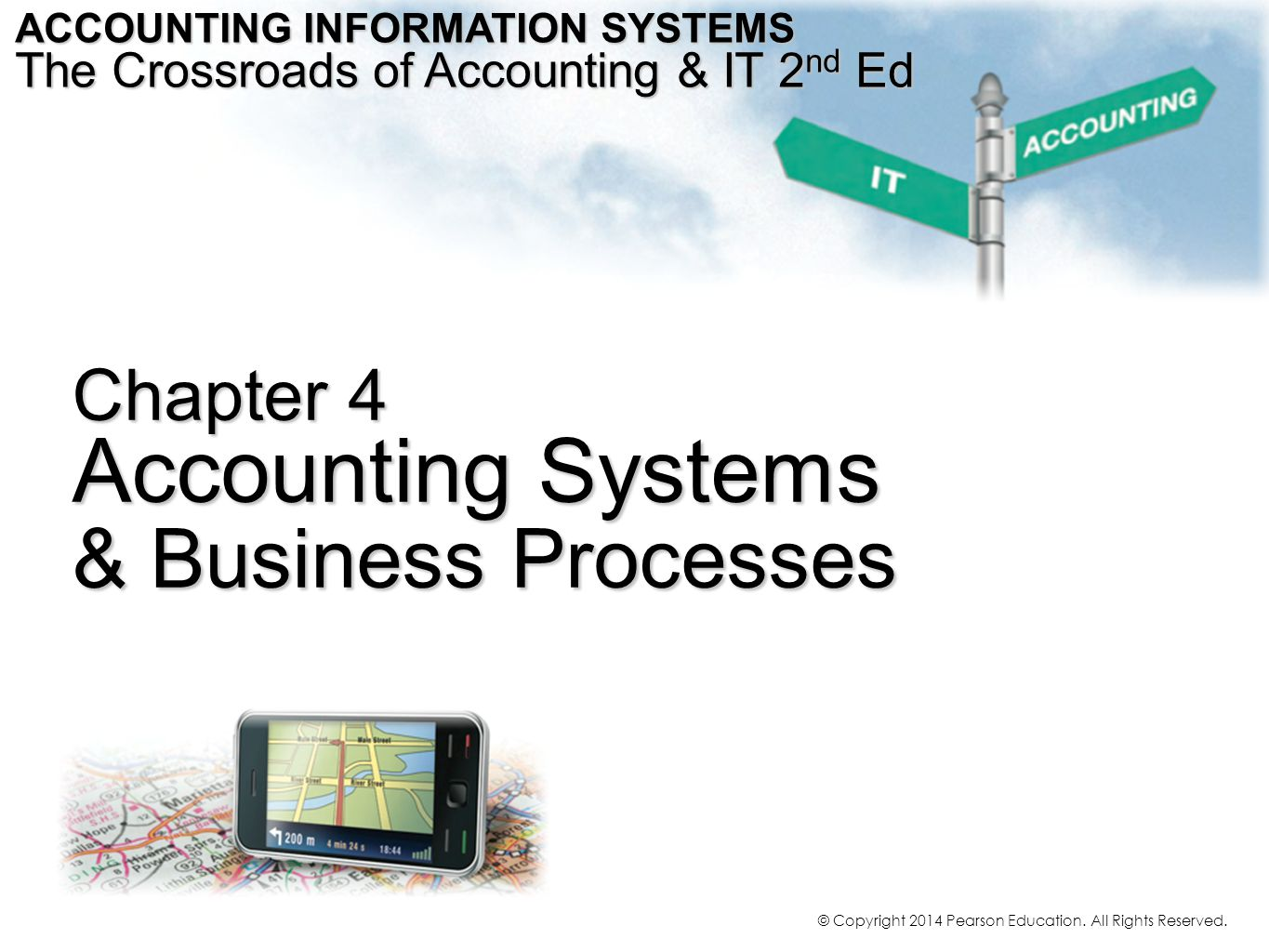 Chapter 4 Accounting Systems & Business Processes ACCOUNTING INFORMATION SYSTEMS The Crossroads of Accounting & IT 2 nd Ed © Copyright 2014 Pearson Ed