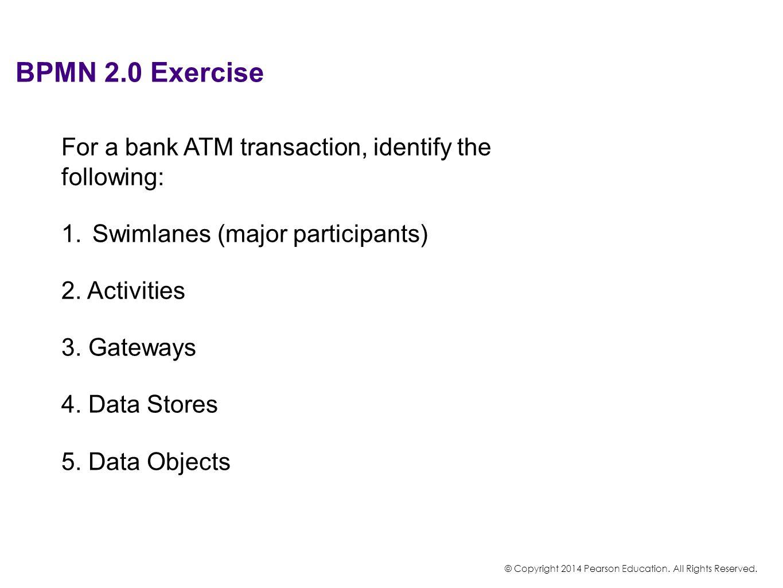 BPMN 2.0 Exercise For a bank ATM transaction, identify the following: 1.Swimlanes (major participants) 2. Activities 3. Gateways 4. Data Stores 5. Dat