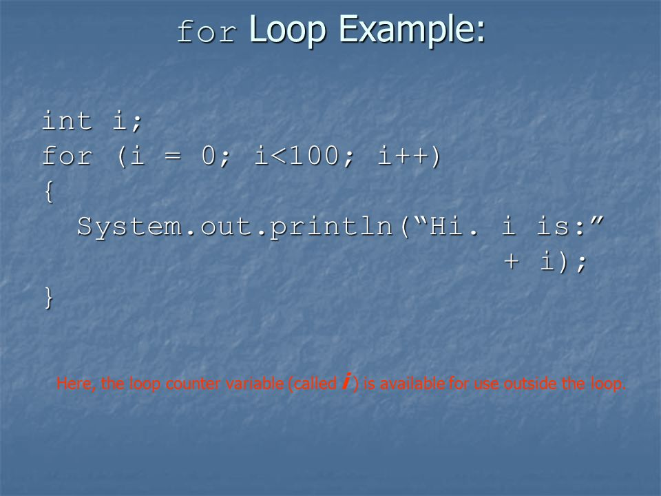 for Loop Example: int i; for (i = 0; i<100; i++) { System.out.println( Hi.