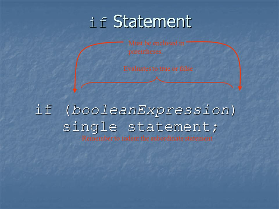 if Statement if (booleanExpression) single statement; single statement; Evaluates to true or false Must be enclosed in parentheses.