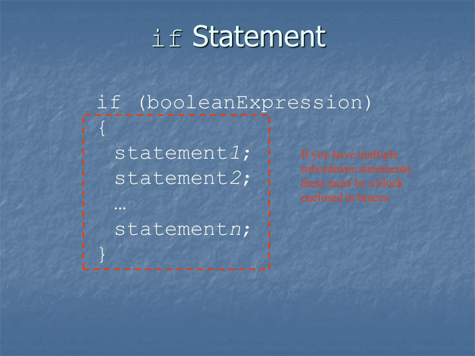 if Statement if (booleanExpression) { statement1; statement2; … statementn; } If you have multiple subordinate statements, these must be a block enclosed in braces.