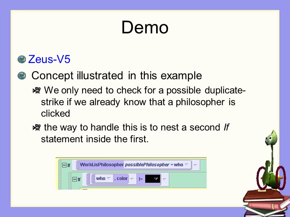 Demo Zeus-V5 Concept illustrated in this example We only need to check for a possible duplicate- strike if we already know that a philosopher is clicked the way to handle this is to nest a second If statement inside the first.