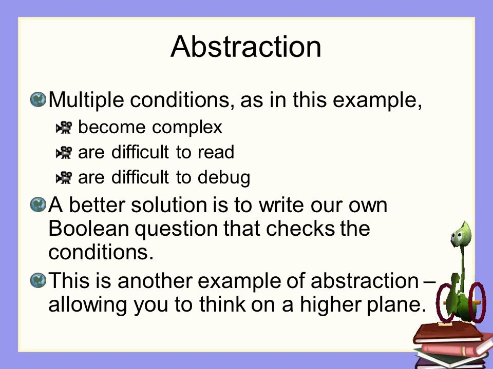 Abstraction Multiple conditions, as in this example, become complex are difficult to read are difficult to debug A better solution is to write our own Boolean question that checks the conditions.