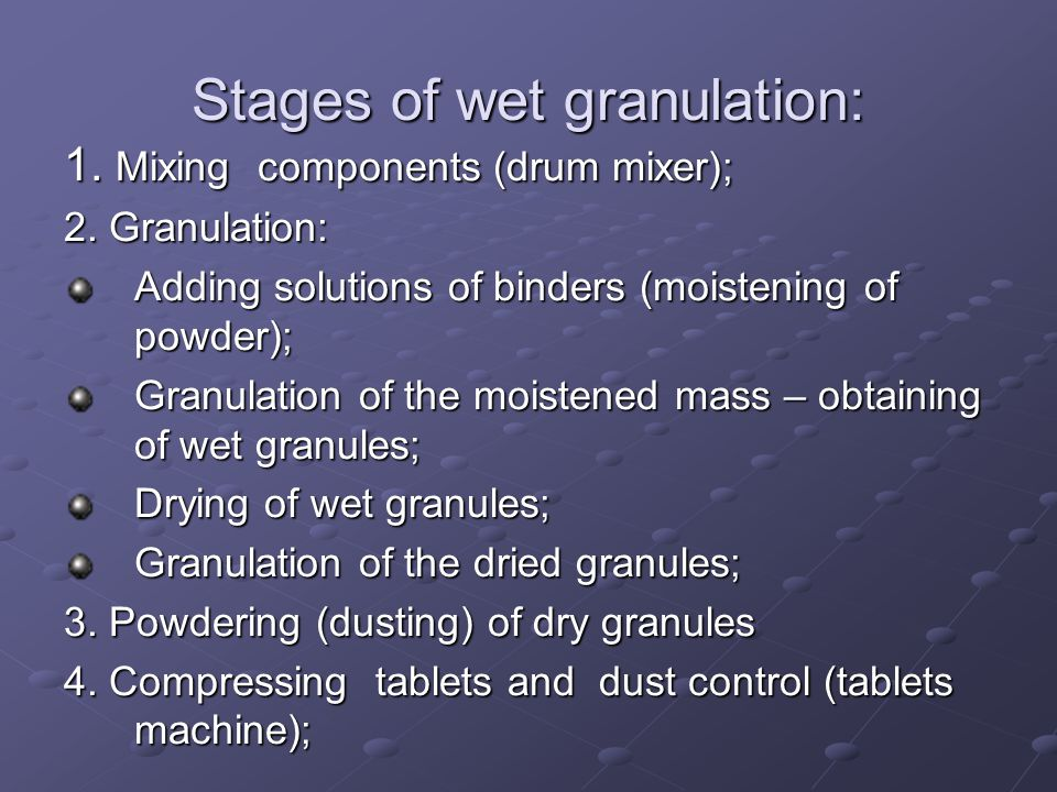 Stages of wet granulation: 1. Mixing components (drum mixer); 2. Granulation: Adding solutions of binders (moistening of powder); Granulation of the m