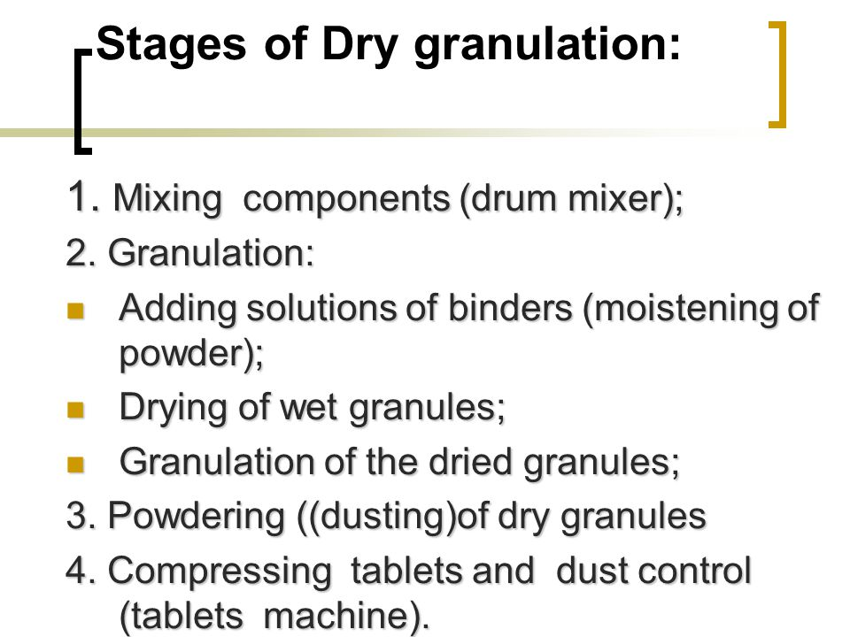 Stages of Dry granulation: 1. Mixing components (drum mixer); 2. Granulation: Adding solutions of binders (moistening of powder); Adding solutions of