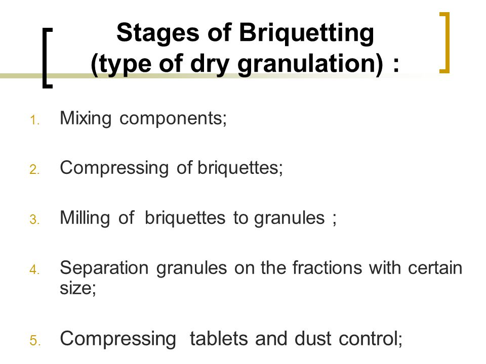 Stages of Briquetting (type of dry granulation) : 1. Mixing components; 2. Compressing of briquettes; 3. Milling of briquettes to granules ; 4. Separa