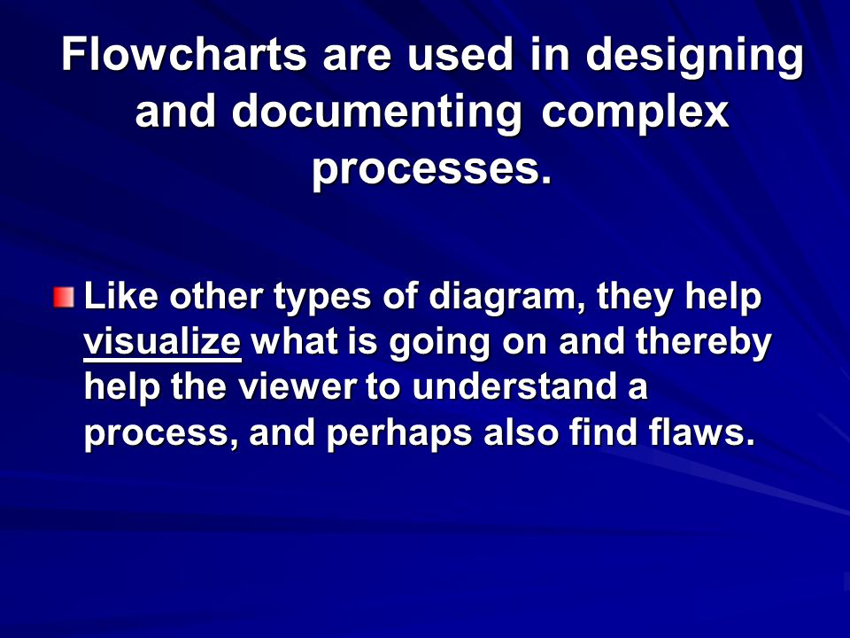 Flowcharts are used in designing and documenting complex processes. Like other types of diagram, they help visualize what is going on and thereby help