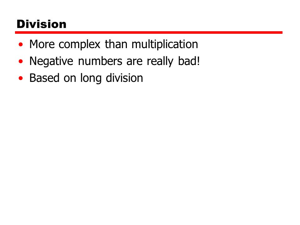 Division More complex than multiplication Negative numbers are really bad! Based on long division